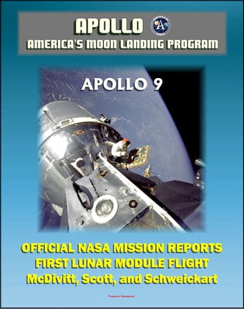 Apollo and America's Moon Landing Program: Apollo 9 Official NASA Mission Reports and Press Kit - 1969 First Manned Flight of the Lunar Module in Earth Orbit by McDivitt, Scott, and Schweickart ebook by Progressive Management