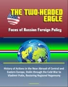 The Two-Headed Eagle: Faces of Russian Foreign Policy - History of Actions in the Near Abroad of Central and Eastern Europe, Stalin through the Cold War to Vladimir Putin, Restoring Regional Hegemony ebook by