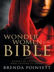 Wonder Women of the Bible: Heroes of Yesterday Who Inspire Us Today ebook by Brenda Poinsett