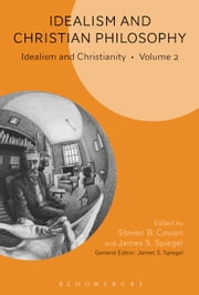 Idealism and Christian Philosophy - Idealism and Christianity Volume 2 ebook by Professor Steven B. Cowan,Professor James S. Spiegel