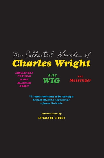 The Collected Novels of Charles Wright - The Messenger, The Wig, and Absolutely Nothing to Get Alarmed About eBook by Charles Wright