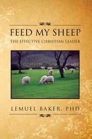 FEED MY SHEEP - THE EFFECTIVE CHRISTIAN LEADER ebook by LEMUEL BAKER