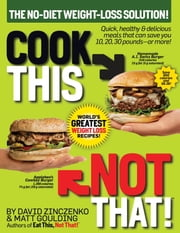 Cook This, Not That! World's Greatest Weight Loss Recipes ebook by David Zinczenko,Matt Goulding