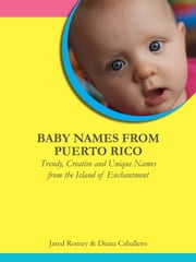 Baby Names From Puerto Rico: Trendy, Creative and Unique Names from the Island of Enchantment ebook by Jared Romey