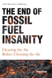 The End of Fossil Fuel Insanity - Clearing the Air Before Cleaning the Air ebook by Terry Etam