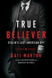 True Believer - Stalin's Last American Spy ebook by Kati Marton