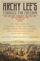 Archy Lee's Struggle for Freedom - The True Story of California Gold, the Nation's Tragic March Toward Civil War, and a Young Black Man's Fight for Liberty ebook by Brian McGinty