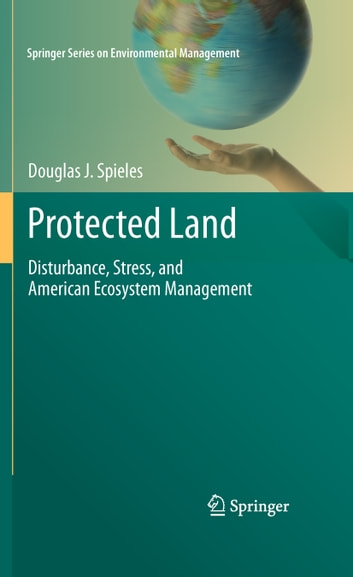 Protected Land - Disturbance, Stress, and American Ecosystem Management ebook by Douglas J. Spieles