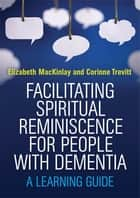 Facilitating Spiritual Reminiscence for People with Dementia - A Learning Guide ebook by