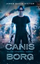 Canis Borg: Alien Control Agent ebook by James David Victor