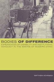 Bodies of Difference: Experiences of Disability and Institutional Advocacy in the Making of Modern China ebook by Kohrman, Matthew