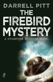 The Firebird Mystery - A Steampunk Detective Novel ebook by Darrell Pitt