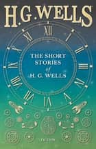 The Short Stories of H. G. Wells ebook by H. G. Wells
