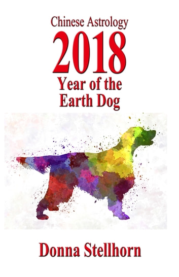 Chinese Astrology: 2018 Year Of The Earth Dog ebook by Donna Stellhorn