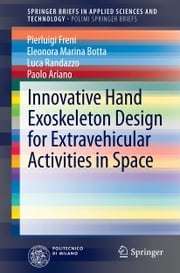 Innovative Hand Exoskeleton Design for Extravehicular Activities in Space ebook by Pierluigi Freni,Eleonora Marina Botta,Luca Randazzo,Paolo Ariano