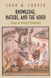 Knowledge, Nature, and the Good - Essays on Ancient Philosophy ebook by John M. Cooper