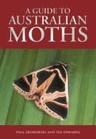 A Guide to Australian Moths ebook by Paul Zborowski, Ted Edwards