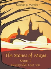 The Stones of Moya: Stone I-Destiny Shall Lead You ebook by Mercier, Marnie