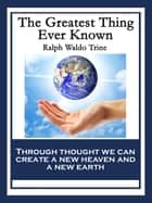 The Greatest Thing Ever Known ebook by Ralph Waldo Trine