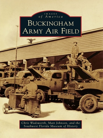 Buckingham Army Air Field ebook by Chris Wadsworth,Matt Johnson,Southwest Florida Museum of History