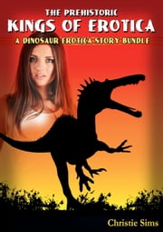 The Prehistoric Kings of Erotica: A Dinosaur Erotica Story Bundle (An Erotic Story Bundle Featuring 3 Dinosaur Stories) ebook by Christie Sims,Alara Branwen