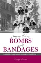 More Than Bombs and Bandages - Australian Army Nurses at Work in World War I ebook by Kirsty Harris