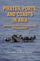 Pirates, Ports, and Coasts in Asia: Historical and Contemporary Perspectives ebook by John Kleinen,Manon Osseweijer