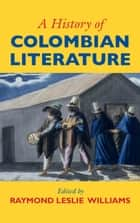A History of Colombian Literature ebook by Raymond Leslie Williams