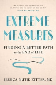 Extreme Measures - Finding a Better Path to the End of Life ebook by Kobo.Web.Store.Products.Fields.ContributorFieldViewModel