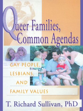 Queer Families, Common Agendas - Gay People, Lesbians, and Family Values ebook by Richard Sullivan