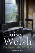 The Face at the Window: Three Stories ebook by Louise Welsh
