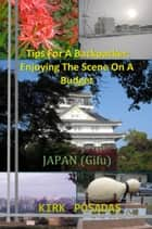 Tips For A Backpacker: Enjoying The Scene On A Budget Japan (Gifu) ebook by Kirk Posadas