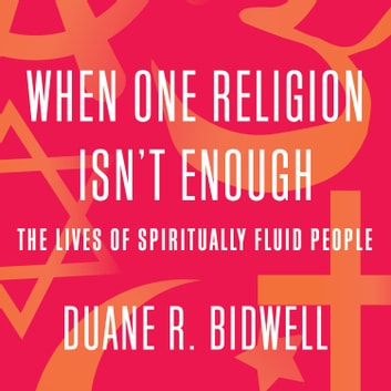 When One Religion Isn't Enough - The Lives of Spiritually Fluid People audiobook by Duane R. Bidwell