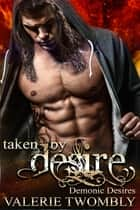 Taken By Desire - Demonic Desires ebook by Valerie Twombly
