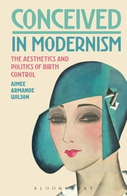 Conceived in Modernism - The Aesthetics and Politics of Birth Control ebook by Dr. Aimee Armande Wilson