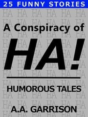A Conspiracy of HA!: Humorous Tales ebook by A.A. Garrison