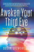 Awaken Your Third Eye - How Accessing Your Sixth Sense Can Help You Find Knowledge, Illumination, and Intuition ebook by Susan Shumsky DD