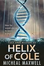 Helix of Cole: Cole Sage Mystery #3 (2018 Edition) ebook by Micheal Maxwell
