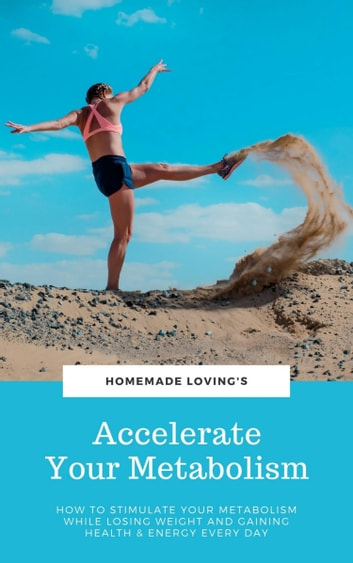 Accelerate Your Metabolism - How To Stimulate Your Metabolism While Losing Weight And Gaining Health And Energy Every Day (Step by Step Weight Loss Guide With Delicious Recipes Ideas) ebook by HOMEMADE LOVING'S
