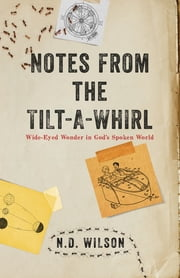 Notes From The Tilt-A-Whirl - Wide-Eyed Wonder in God's Spoken World ebook by Wilson Wilson