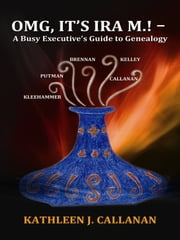 OMG, It's Ira M.! – A Busy Executive's Guide to Genealogy ebook by Kathleen J. Callanan