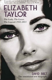 Elizabeth Taylor - The Lady, The Lover, The Legend - 1932-2011 eBook by David Bret