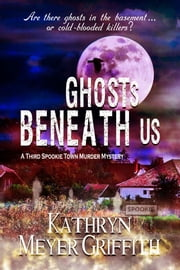 Ghosts Beneath Us: 3rd Spookie Town Murder Mystery ebook by Kathryn Meyer Griffith