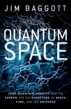 Quantum Space - Loop Quantum Gravity and the Search for the Structure of Space, Time, and the Universe ebook by Jim Baggott