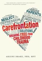 Carefrontation - Breaking Free From Childhood Trauma ebook by Arlene Drake, PhD
