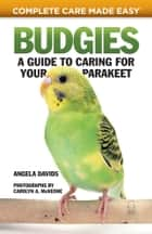 Budgies: A Guide to Caring for Your Parakeet ebook by Angela Davids