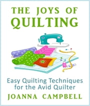 The Joys of Quilting - Easy Quilting Techniques for the Avid Quilter ebook by Joanna Campbell