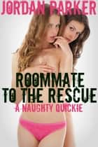 Roommate To The Rescue: A Naughty Quickie ebook by Jordan Parker