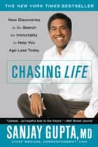 Chasing Life - New Discoveries in the Search for Immortality to Help You Age Less Today eBook by Sanjay Gupta