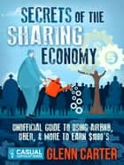 Secrets of the Sharing Economy: Unofficial Guide to Using Airbnb, Uber, and More to Earn $1000's ebook by Glenn Carter